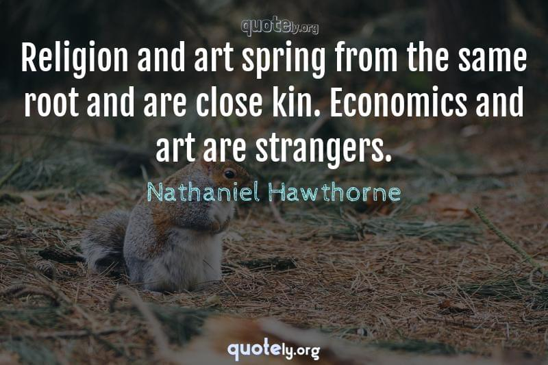 Religion and art spring from the same root and are close kin. Economics and art are strangers. by Nathaniel Hawthorne