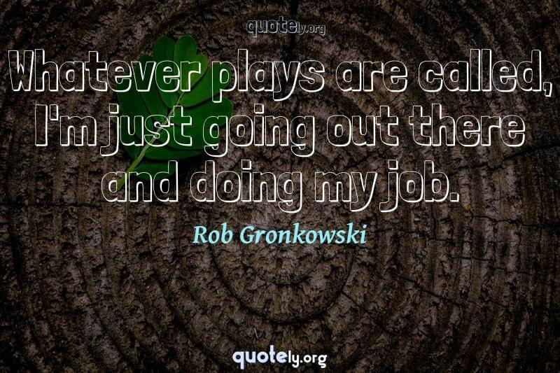 Whatever plays are called, I'm just going out there and doing my job. by Rob Gronkowski