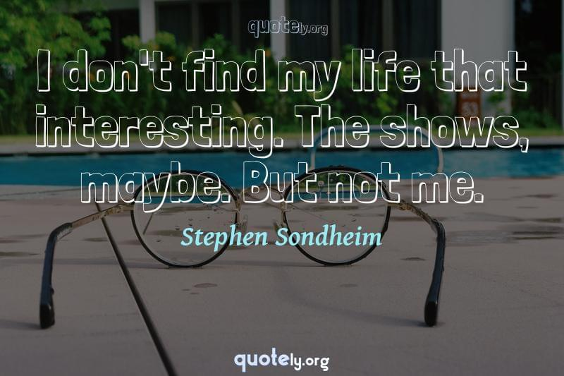 I don't find my life that interesting. The shows, maybe. But not me. by Stephen Sondheim