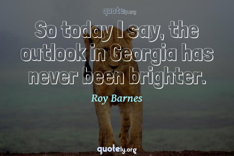 So today I say, the outlook in Georgia has never been brighter. by Roy Barnes
