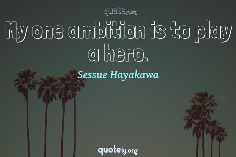 My one ambition is to play a hero. by Sessue Hayakawa