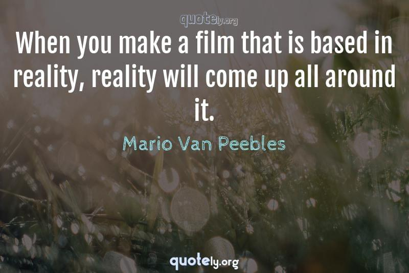 When you make a film that is based in reality, reality will come up all around it. by Mario Van Peebles