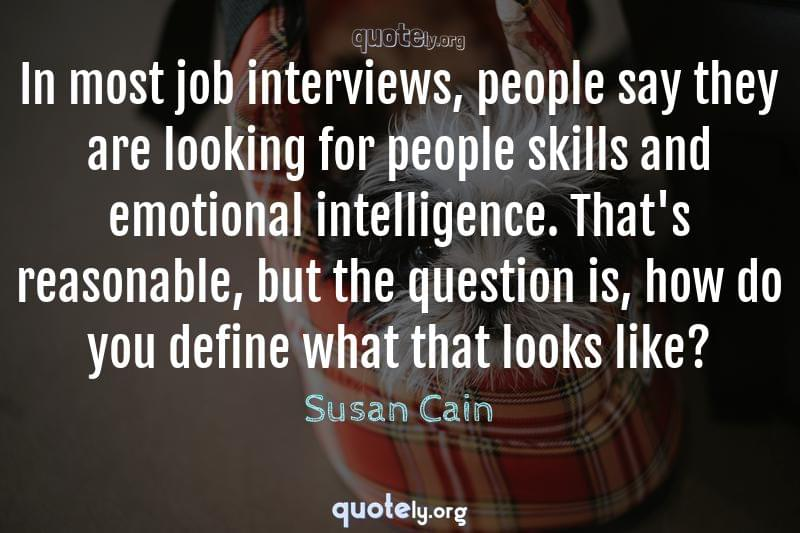 In most job interviews, people say they are looking for people skills and emotional intelligence. That's reasonable, but the question is, how do you define what that looks like? by Susan Cain