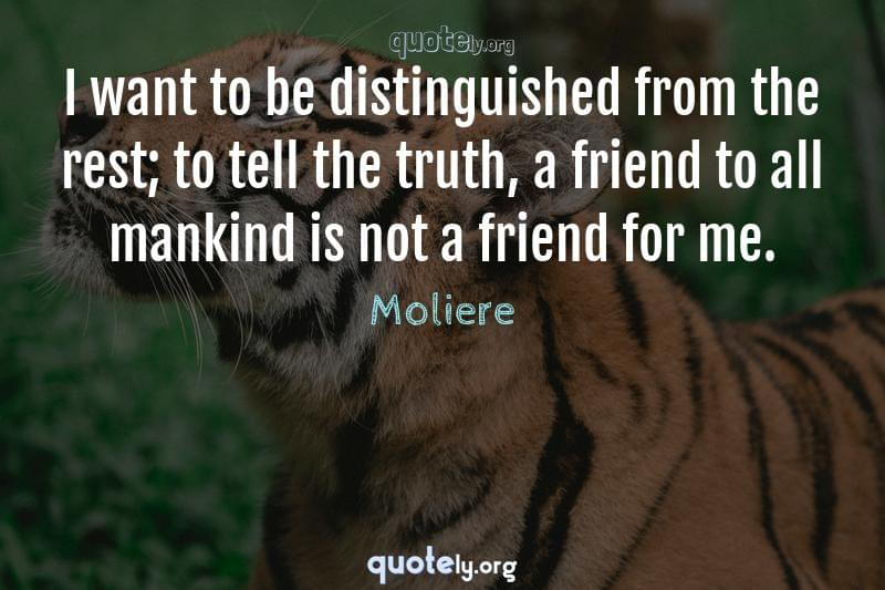 I want to be distinguished from the rest; to tell the truth, a friend to all mankind is not a friend for me. by Moliere
