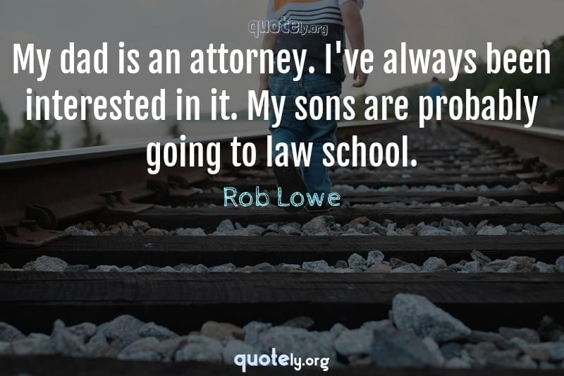 My dad is an attorney. I've always been interested in it. My sons are probably going to law school. by Rob Lowe