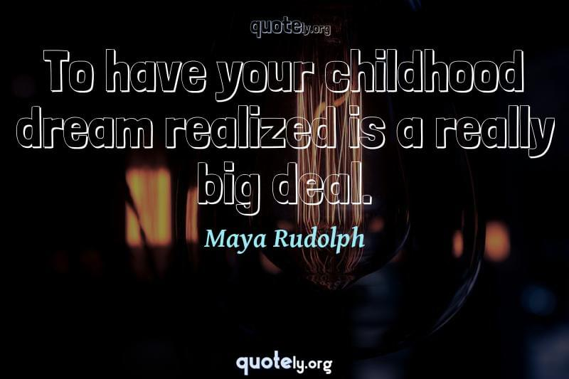 To have your childhood dream realized is a really big deal. by Maya Rudolph