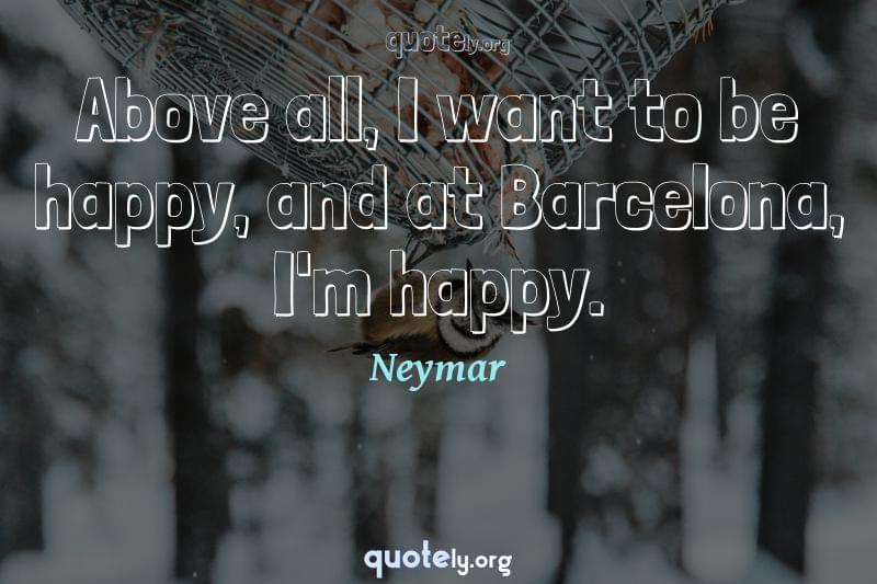 Above all, I want to be happy, and at Barcelona, I'm happy. by Neymar
