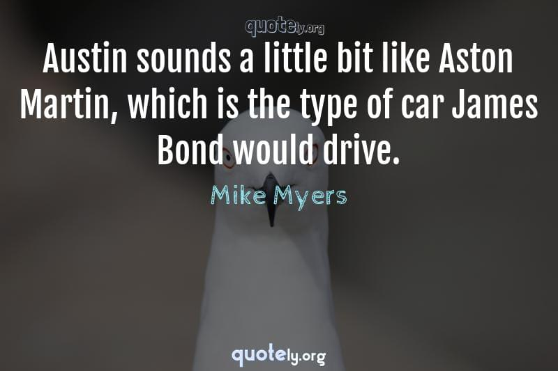 Austin sounds a little bit like Aston Martin, which is the type of car James Bond would drive. by Mike Myers