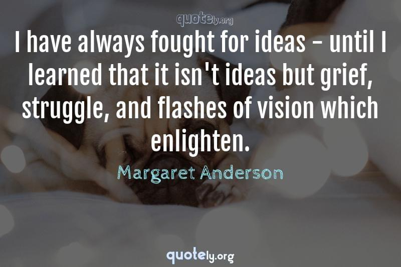 I have always fought for ideas - until I learned that it isn't ideas but grief, struggle, and flashes of vision which enlighten. by Margaret Anderson