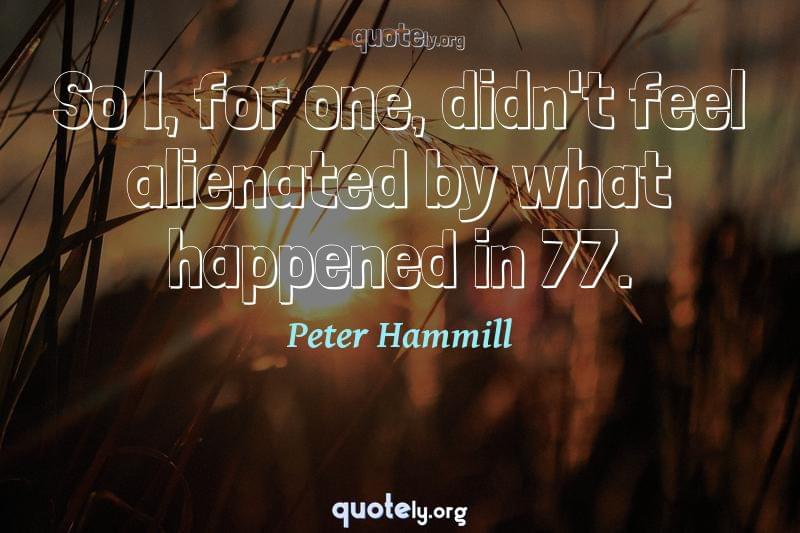 So I, for one, didn't feel alienated by what happened in 77. by Peter Hammill
