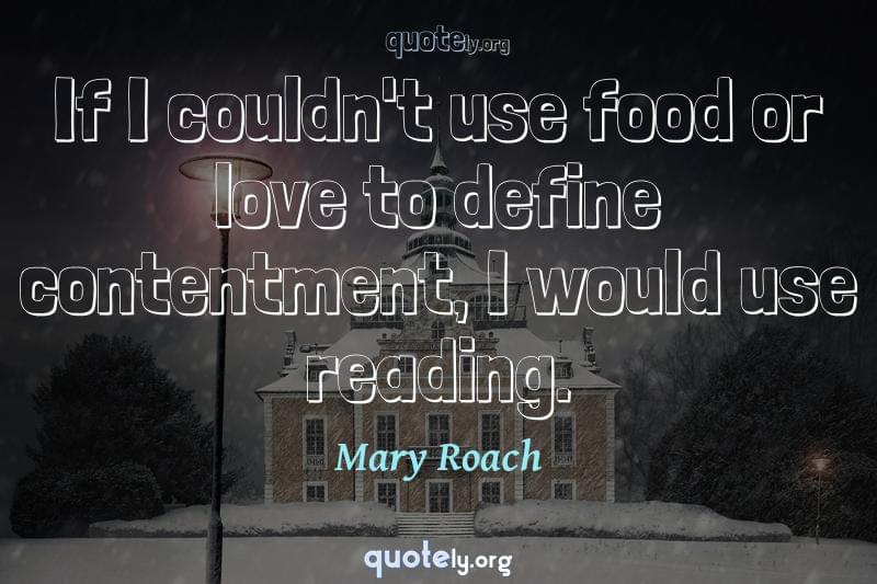 If I couldn't use food or love to define contentment, I would use reading. by Mary Roach