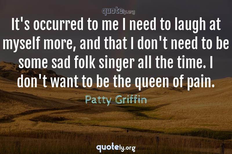 It's occurred to me I need to laugh at myself more, and that I don't need to be some sad folk singer all the time. I don't want to be the queen of pain. by Patty Griffin