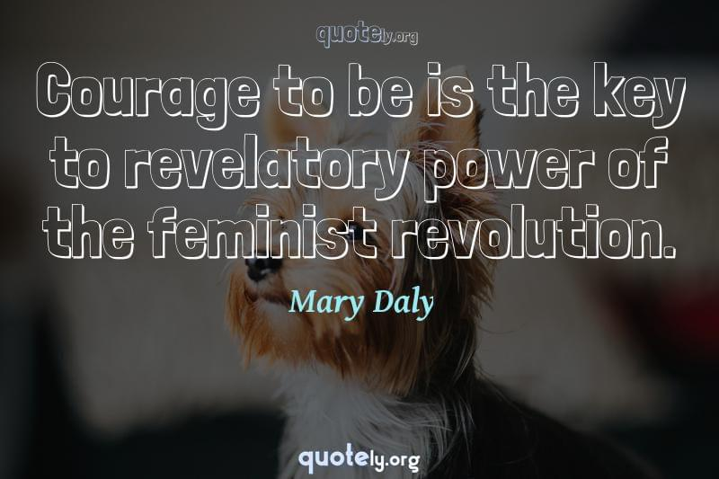 Courage to be is the key to revelatory power of the feminist revolution. by Mary Daly