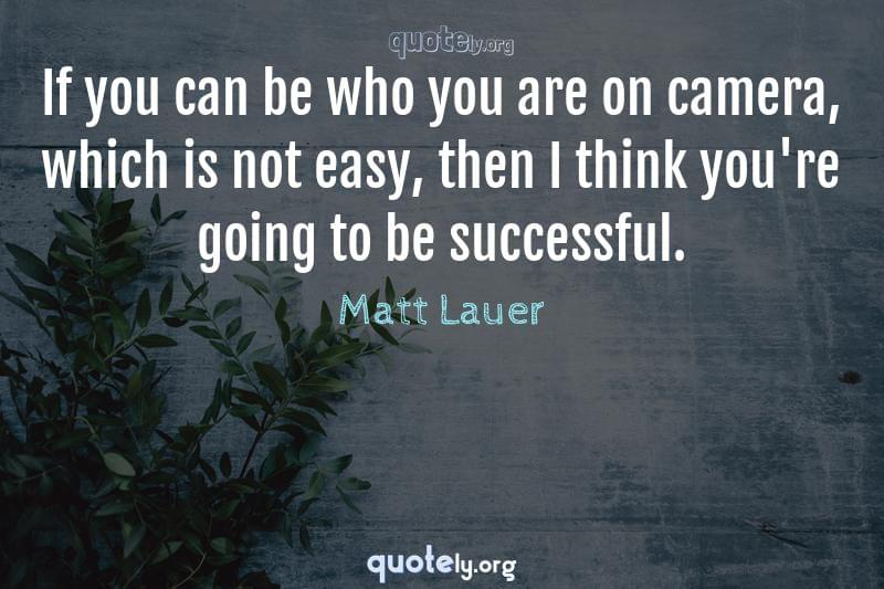If you can be who you are on camera, which is not easy, then I think you're going to be successful. by Matt Lauer