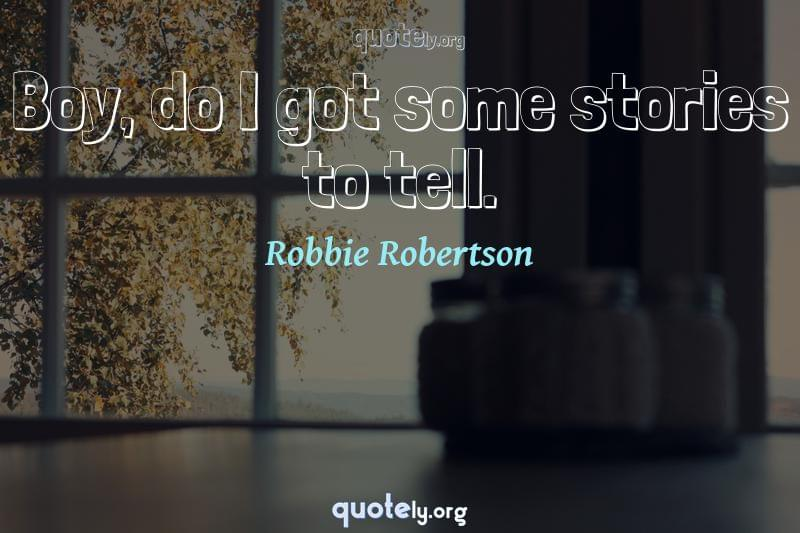 Boy, do I got some stories to tell. by Robbie Robertson