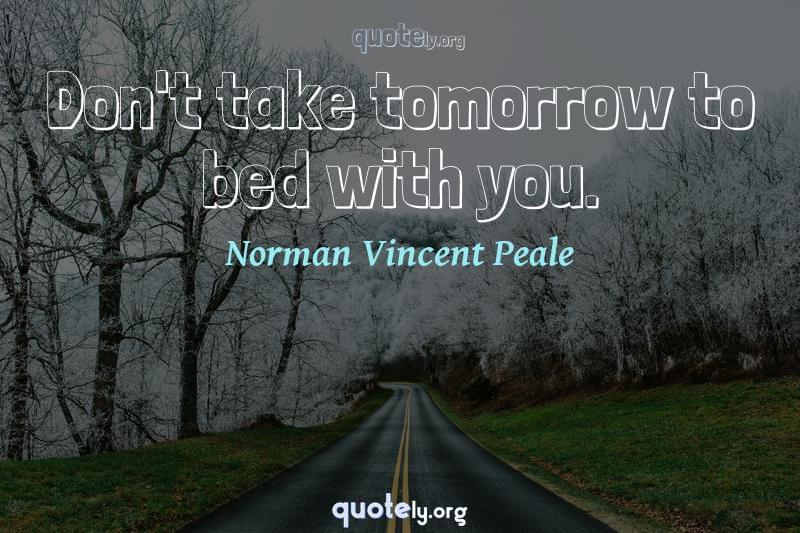 Don't take tomorrow to bed with you. by Norman Vincent Peale