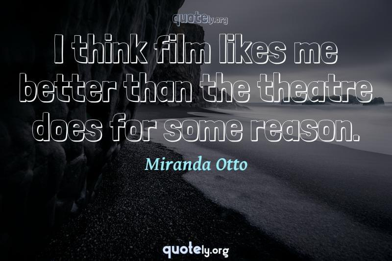 I think film likes me better than the theatre does for some reason. by Miranda Otto