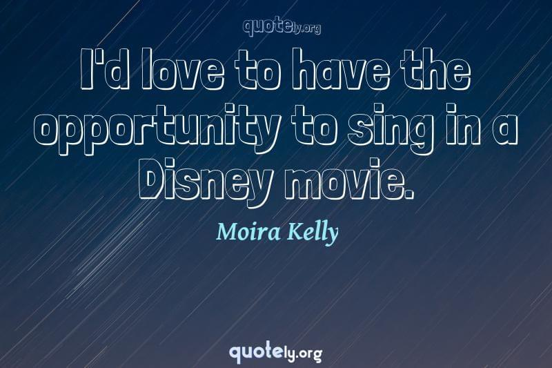I'd love to have the opportunity to sing in a Disney movie. by Moira Kelly