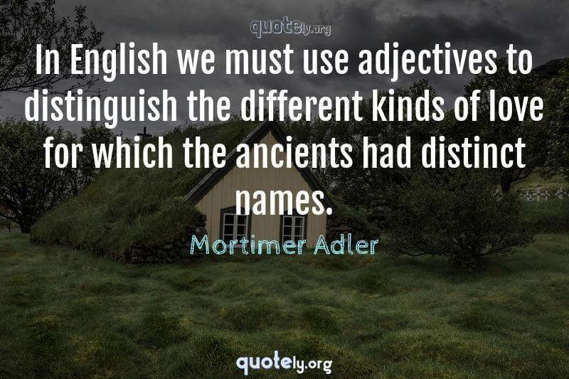 In English we must use adjectives to distinguish the different kinds of love for which the ancients had distinct names. by Mortimer Adler