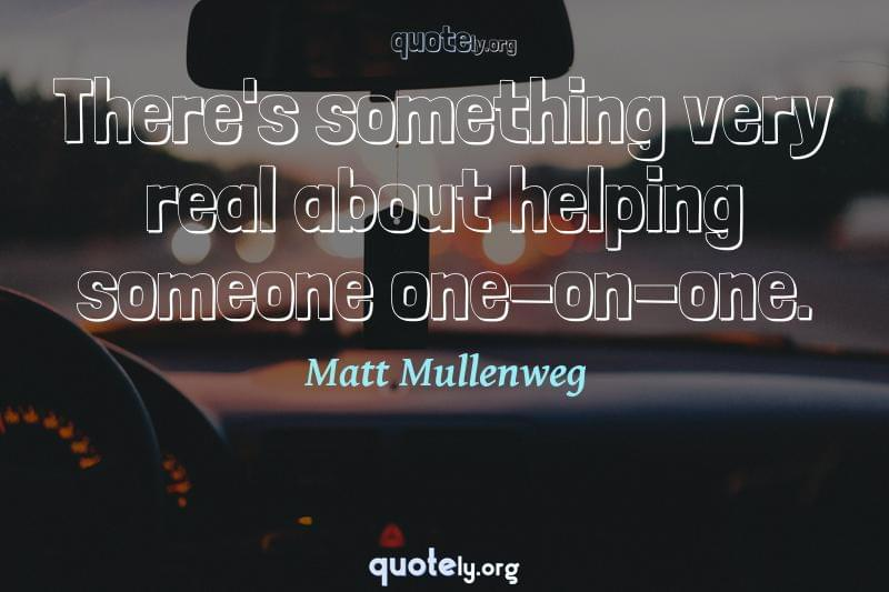 There's something very real about helping someone one-on-one. by Matt Mullenweg
