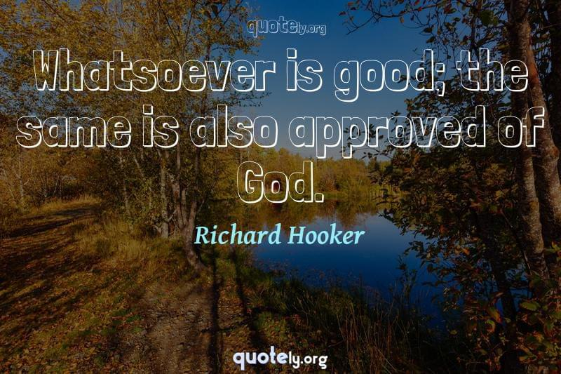 Whatsoever is good; the same is also approved of God. by Richard Hooker