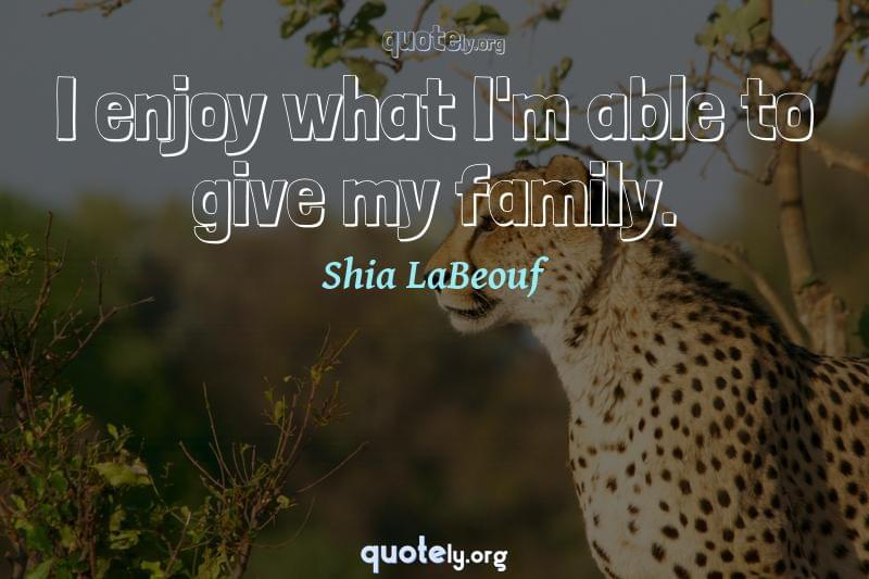 I enjoy what I'm able to give my family. by Shia LaBeouf