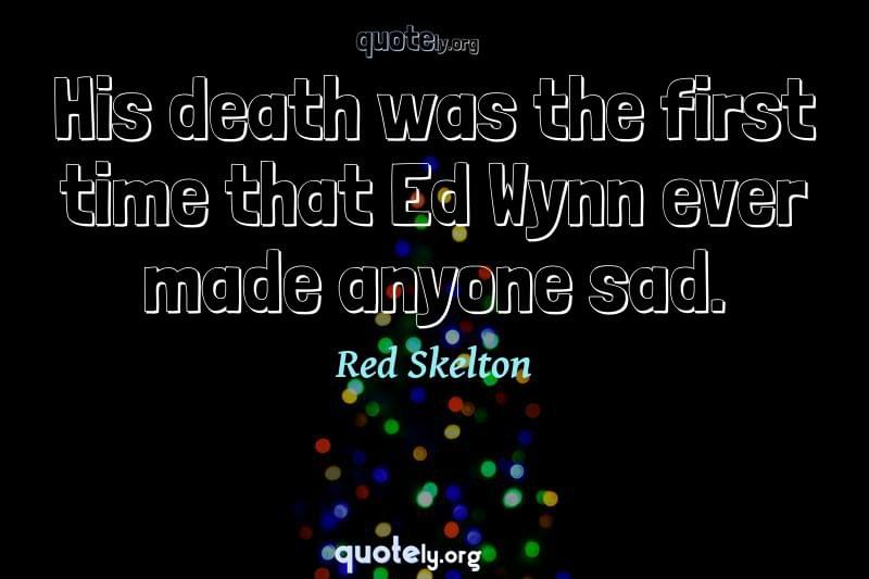 His death was the first time that Ed Wynn ever made anyone sad. by Red Skelton