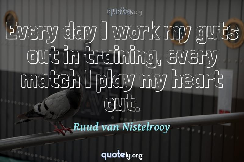 Every day I work my guts out in training, every match I play my heart out. by Ruud van Nistelrooy