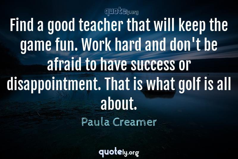 Find a good teacher that will keep the game fun. Work hard and don't be afraid to have success or disappointment. That is what golf is all about. by Paula Creamer