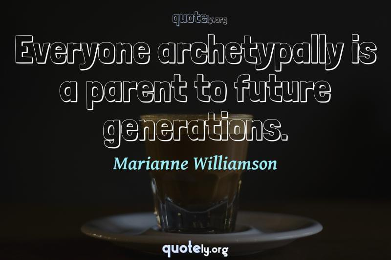 Everyone archetypally is a parent to future generations. by Marianne Williamson