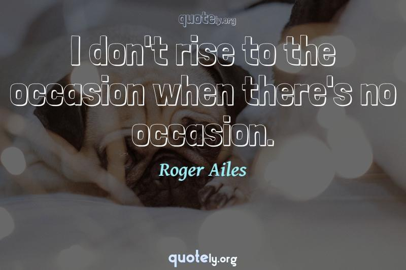 I don't rise to the occasion when there's no occasion. by Roger Ailes
