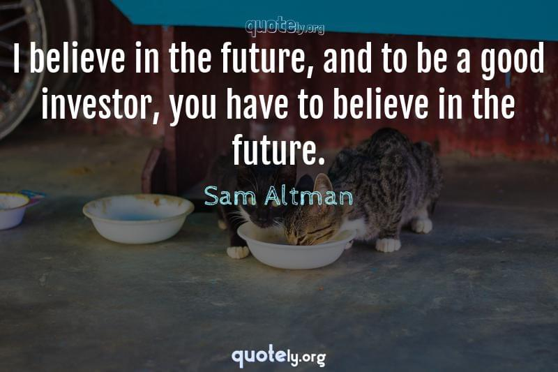 I believe in the future, and to be a good investor, you have to believe in the future. by Sam Altman