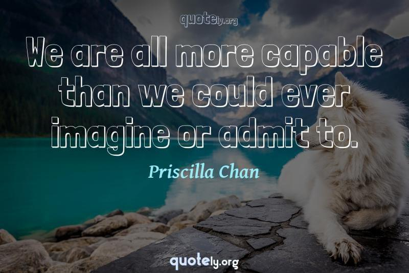 We are all more capable than we could ever imagine or admit to. by Priscilla Chan