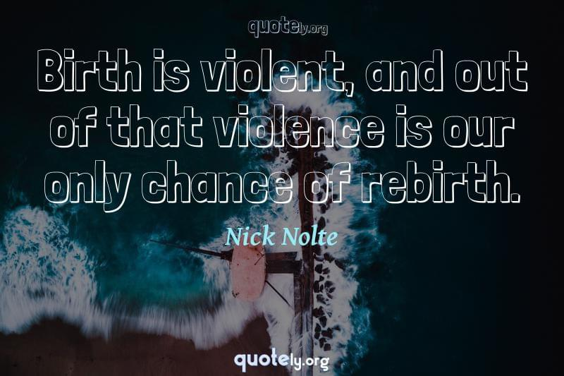 Birth is violent, and out of that violence is our only chance of rebirth. by Nick Nolte
