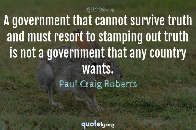 A government that cannot survive truth and must resort to stamping out truth is not a government that any country wants. by Paul Craig Roberts