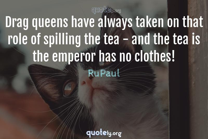 Drag queens have always taken on that role of spilling the tea - and the tea is the emperor has no clothes! by RuPaul