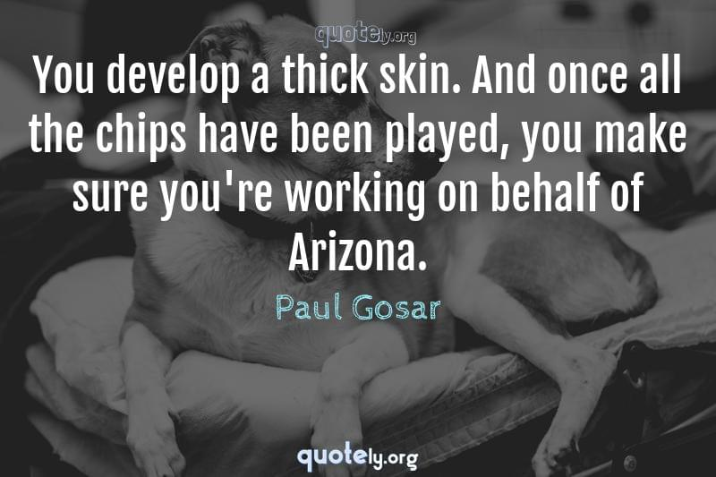 You develop a thick skin. And once all the chips have been played, you make sure you're working on behalf of Arizona. by Paul Gosar