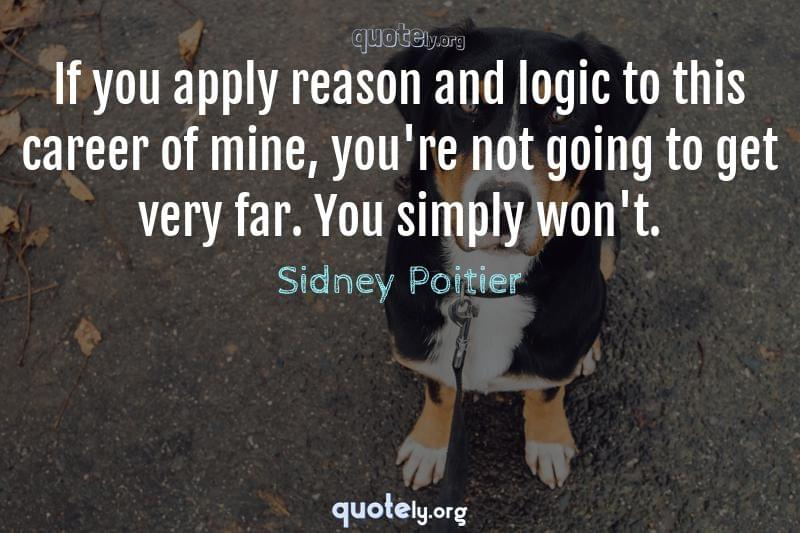 If you apply reason and logic to this career of mine, you're not going to get very far. You simply won't. by Sidney Poitier