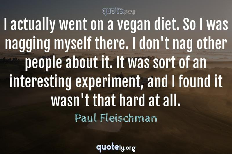 I actually went on a vegan diet. So I was nagging myself there. I don't nag other people about it. It was sort of an interesting experiment, and I found it wasn't that hard at all. by Paul Fleischman