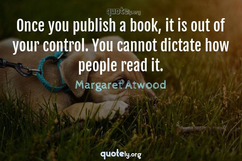 Once you publish a book, it is out of your control. You cannot dictate how people read it. by Margaret Atwood