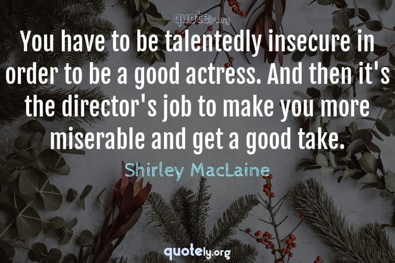 You have to be talentedly insecure in order to be a good actress. And then it's the director's job to make you more miserable and get a good take. by Shirley MacLaine