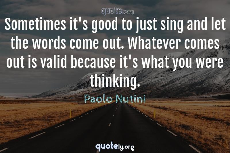 Sometimes it's good to just sing and let the words come out. Whatever comes out is valid because it's what you were thinking. by Paolo Nutini