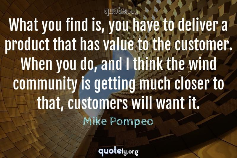 What you find is, you have to deliver a product that has value to the customer. When you do, and I think the wind community is getting much closer to that, customers will want it. by Mike Pompeo