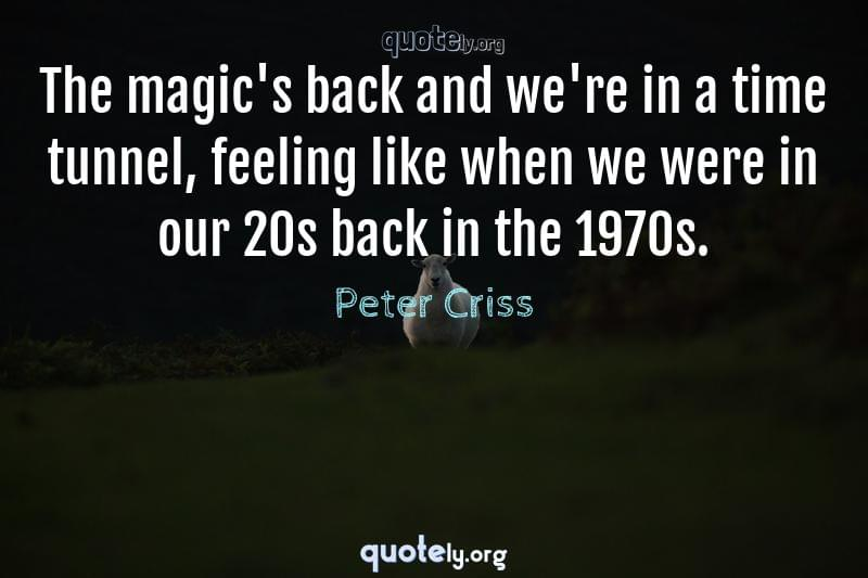 The magic's back and we're in a time tunnel, feeling like when we were in our 20s back in the 1970s. by Peter Criss
