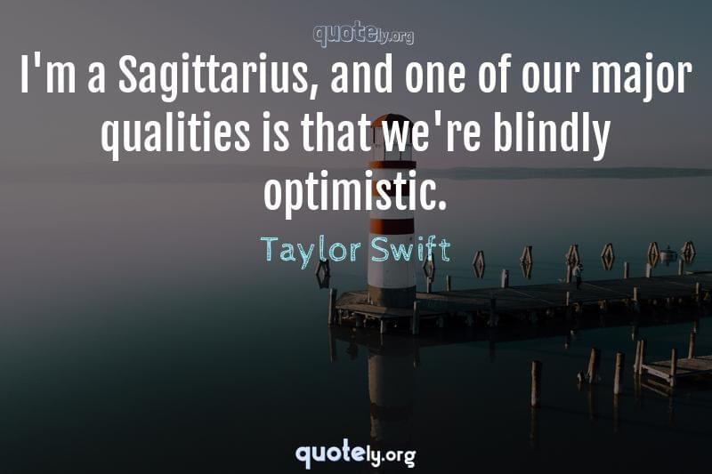I'm a Sagittarius, and one of our major qualities is that we're blindly optimistic. by Taylor Swift