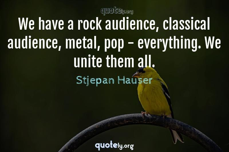 We have a rock audience, classical audience, metal, pop - everything. We unite them all. by Stjepan Hauser