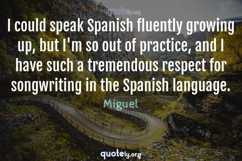 I could speak Spanish fluently growing up, but I'm so out of practice, and I have such a tremendous respect for songwriting in the Spanish language. by Miguel