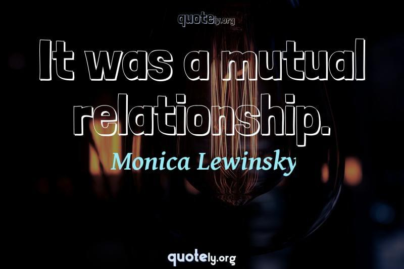 It was a mutual relationship. by Monica Lewinsky