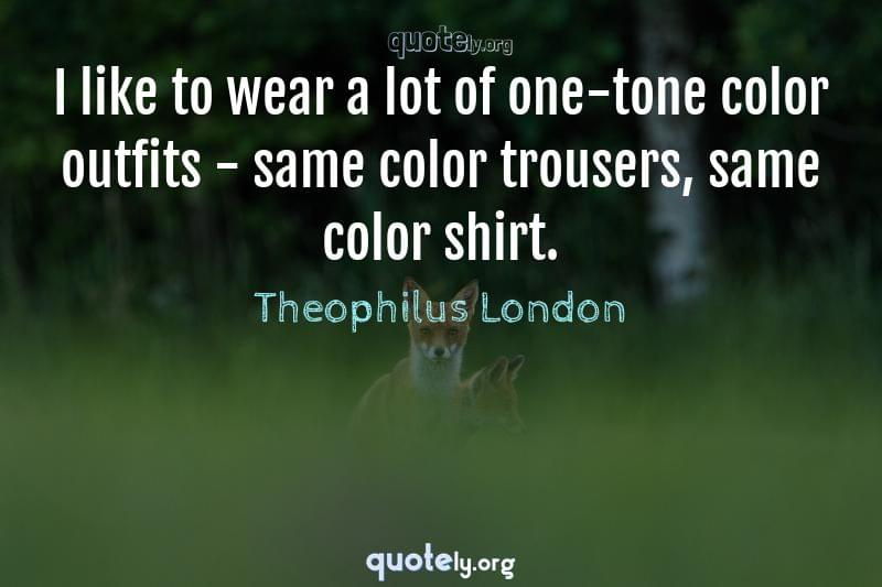I like to wear a lot of one-tone color outfits - same color trousers, same color shirt. by Theophilus London