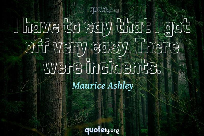 I have to say that I got off very easy. There were incidents. by Maurice Ashley